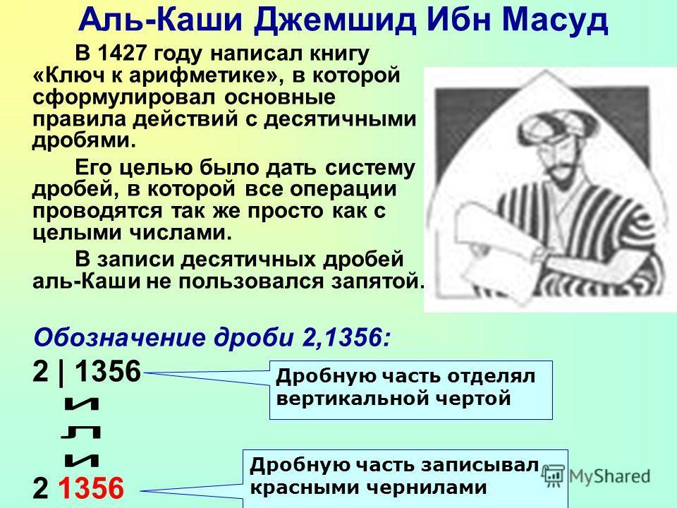 Аль-Каши Джемшид Ибн Масуд В 1427 году написал книгу «Ключ к арифметике», в которой сформулировал основные правила действий с десятичными дробями. Его целью было дать систему дробей, в которой все операции проводятся так же просто как с целыми числам