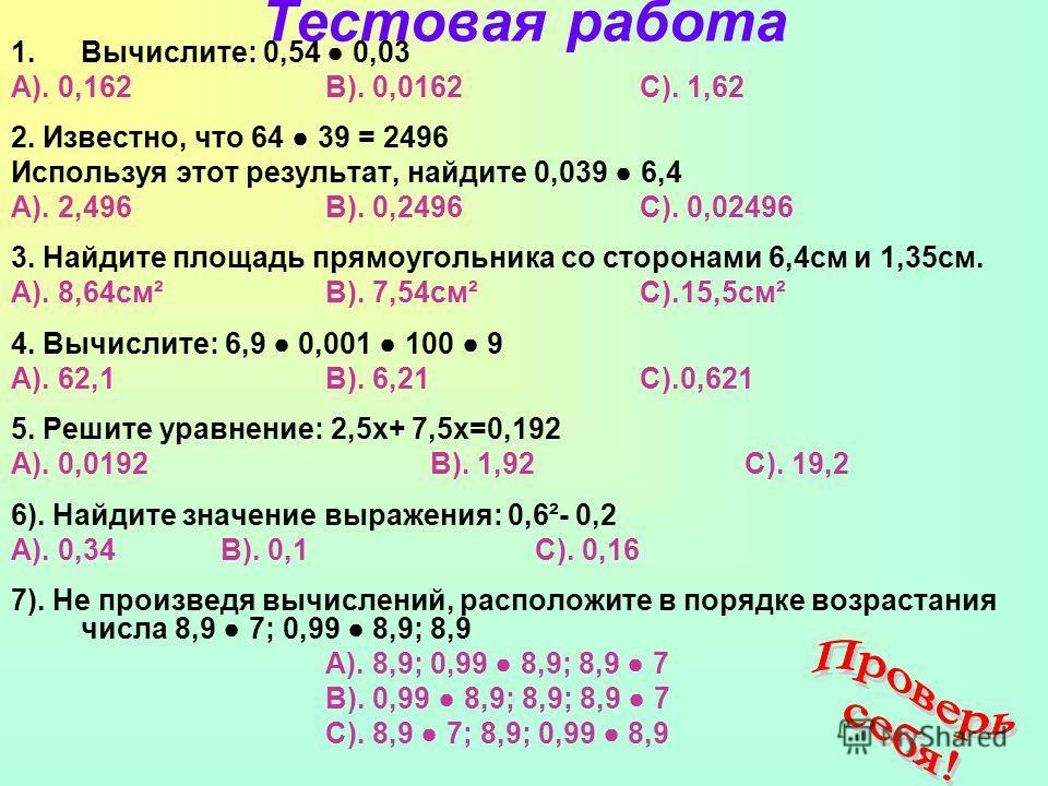 Тестовая работа 1.Вычислите: 0,54 0,03 А). 0,162В). 0,0162С). 1,62 2. Известно, что 64 39 = 2496 Используя этот результат, найдите 0,039 6,4 А). 2,496В). 0,2496 С). 0,02496 3. Найдите площадь прямоугольника со сторонами 6,4 см и 1,35 см. А). 8,64 см²