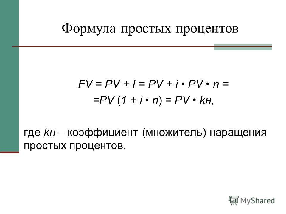 Формула простых процентов FV = PV + I = PV + i PV n = =PV (1 + i n) = PV kн, где kн – коэффициент (множитель) наращения простых процентов.