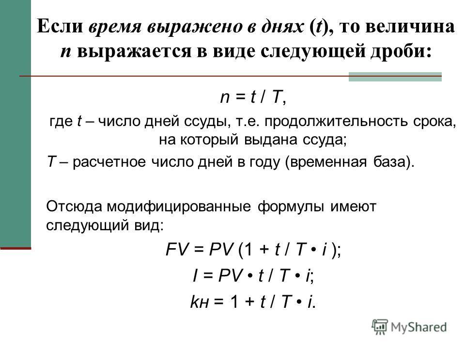 Если время выражено в днях (t), то величина n выражается в виде следующей дроби: n = t / T, где t – число дней ссуды, т.е. продолжительность срока, на который выдана ссуда; T – расчетное число дней в году (временная база). Отсюда модифицированные фор