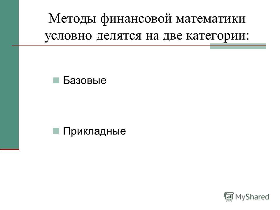 Методы финансовой математики условно делятся на две категории: Базовые Прикладные