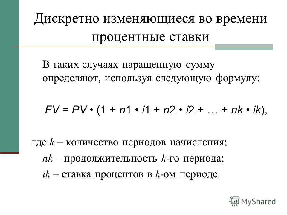 Дискретно изменяющиеся во времени процентные ставки В таких случаях наращенную сумму определяют, используя следующую формулу: FV = PV (1 + n1 i1 + n2 i2 + … + nk ik), где k – количество периодов начисления; nk – продолжительность k-го периода; ik – с