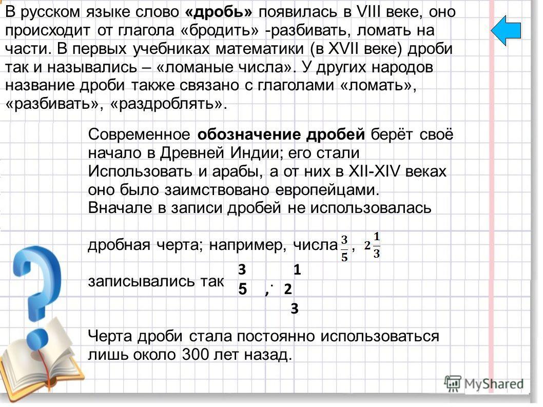 В русском языке слово «дробь» появилась в VIII веке, оно происходит от глагола «бродить» -разбивать, ломать на части. В первых учебниках математики (в XVII веке) дроби так и назывались – «ломаные числа». У других народов название дроби также связано