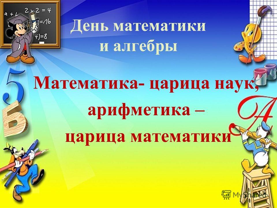 День математики и алгебры Математика- царица наук, арифметика – царица математики