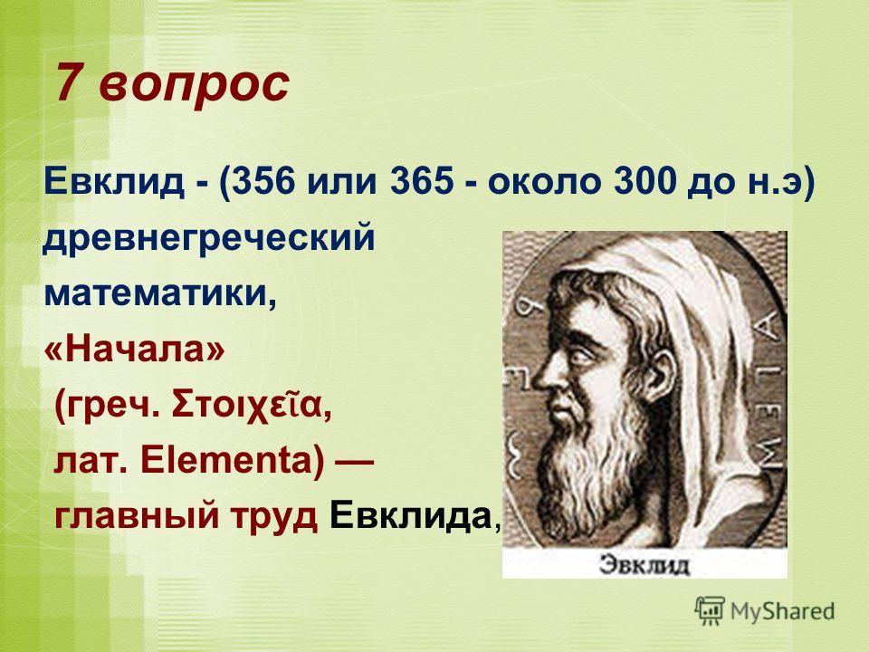 7 вопрос Евклид - (356 или 365 - около 300 до н.э) древнегреческий математики, «Начала» (греч. Στοιχε α, лат. Elementa) главный труд Евклида,