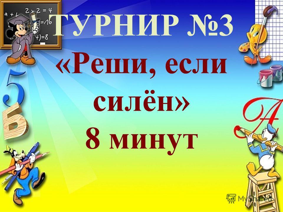 ТУРНИР 3 «Реши, если силён» 8 минут