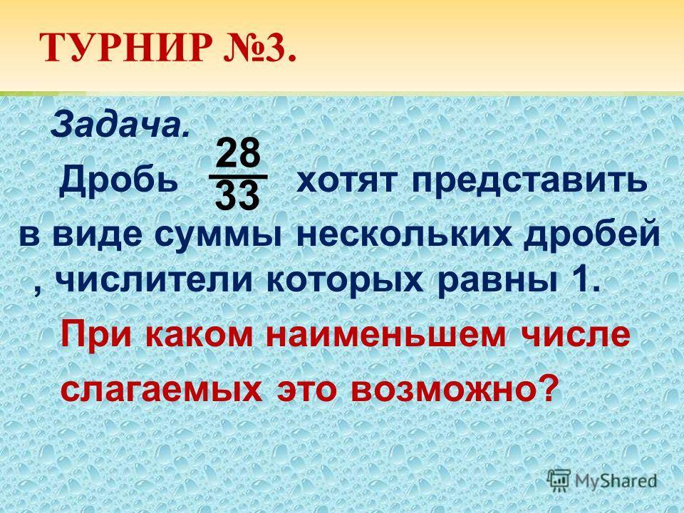 ТУРНИР 3. Задача. Дробь хотят представить в виде суммы нескольких дробей, числители которых равны 1. При каком наименьшем числе слагаемых это возможно? 28 33