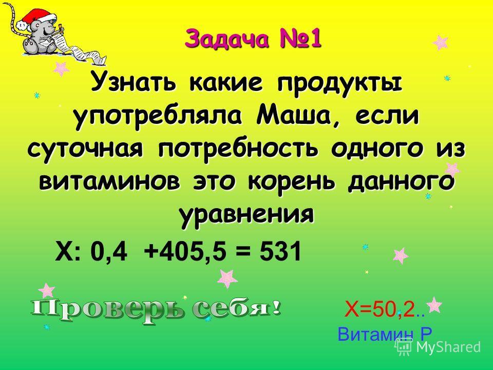 Задача 1 Узнать какие продукты употребляла Маша, если суточная потребность одного из витаминов это корень данного уравнения Х: 0,4 +405,5 = 531 Х=50,2.. Витамин Р