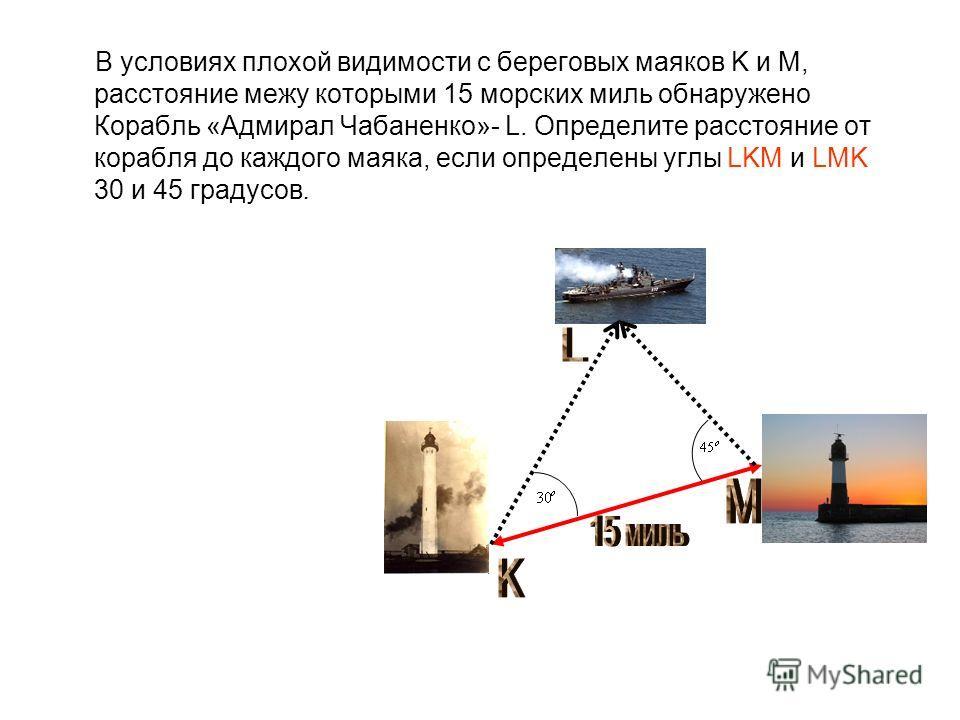 В условиях плохой видимости с береговых маяков K и M, расстояние межу которыми 15 морских миль обнаружено Корабль «Адмирал Чабаненко»- L. Определите расстояние от корабля до каждого маяка, если определены углы LKM и LMK 30 и 45 градусов.