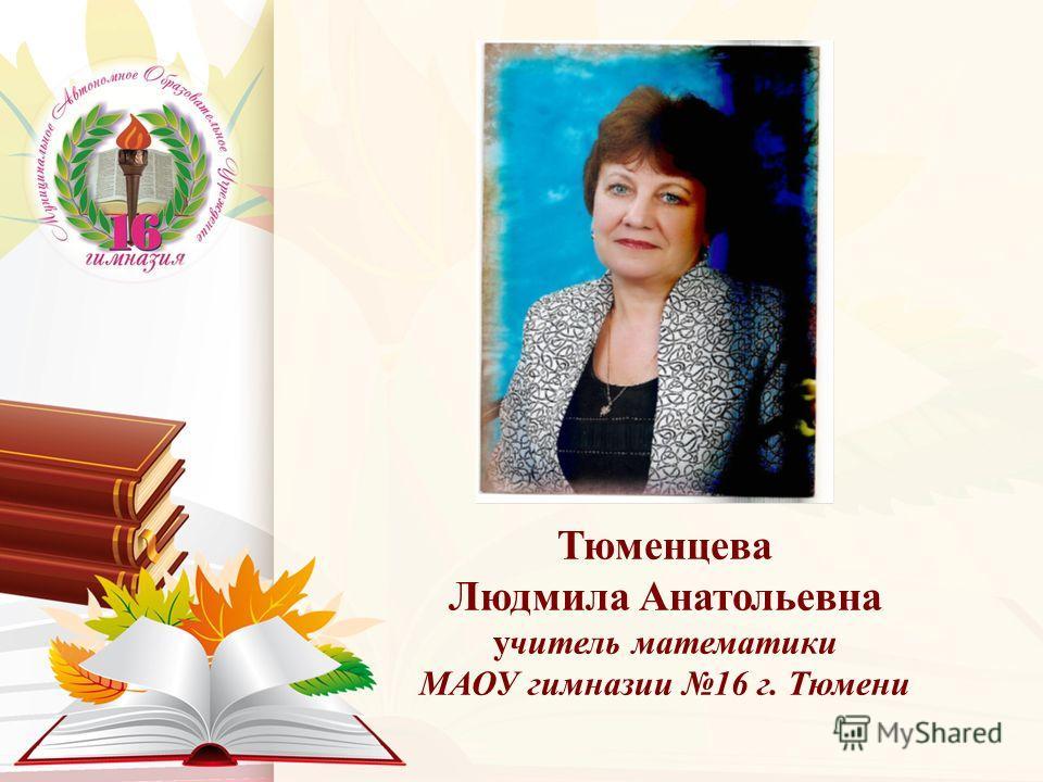 Тюменцева Людмила Анатольевна учитель математики МАОУ гимназии 16 г. Тюмени