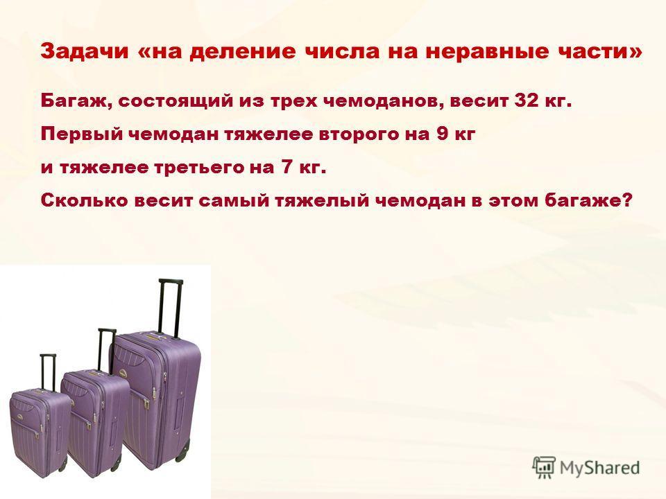 Багаж, состоящий из трех чемоданов, весит 32 кг. Первый чемодан тяжелее второго на 9 кг и тяжелее третьего на 7 кг. Сколько весит самый тяжелый чемодан в этом багаже? Задачи «на деление числа на неравные части»