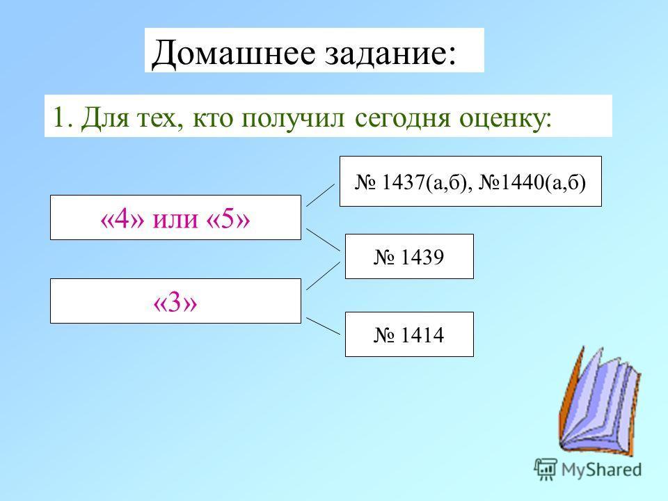 Домашнее задание: 1. Для тех, кто получил сегодня оценку: «4» или «5» 1437(а,б), 1440(а,б) 1439 1414 «3»