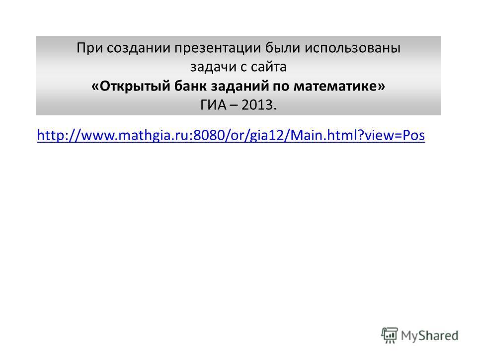 http://www.mathgia.ru:8080/or/gia12/Main.html?view=Pos При создании презентации были использованы задачи с сайта «Открытый банк заданий по математике» ГИА – 2013.