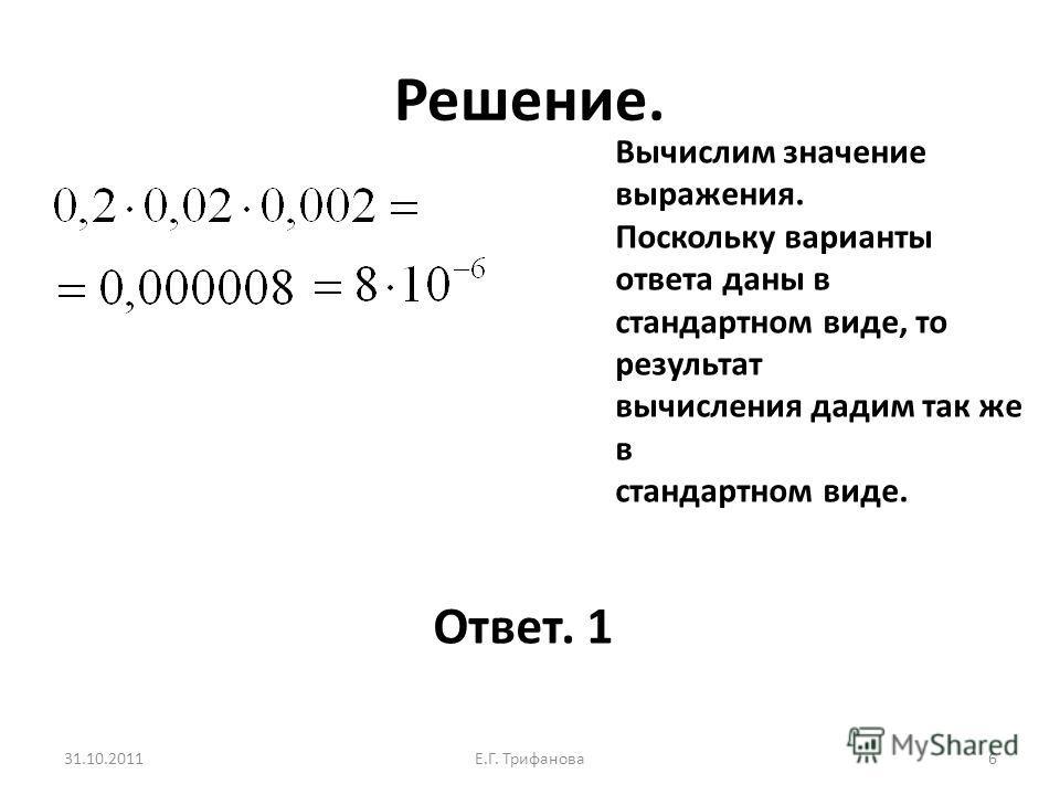 Решение. 31.10.2011Е.Г. Трифанова 6 Вычислим значение выражения. Поскольку варианты ответа даны в стандартном виде, то результат вычисления дадим так же в стандартном виде. Ответ. 1