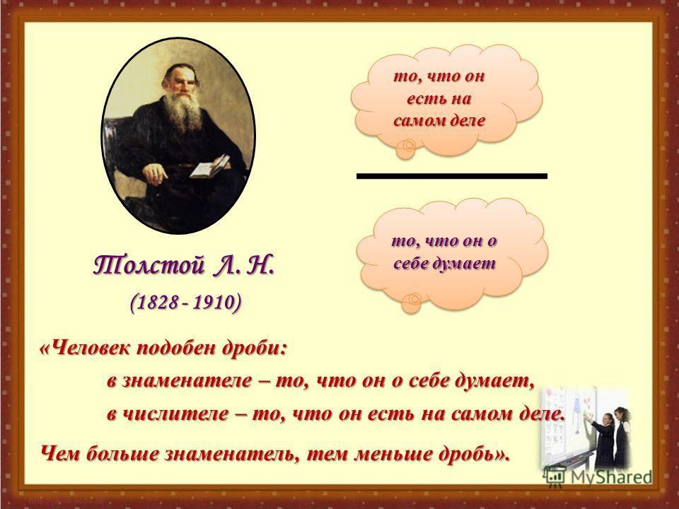 то, что он есть на самом деле то, что он о себе думает Толстой Л. Н. (1828 - 1910) «Человек подобен дроби: в знаменателе – то, что он о себе думает, в числителе – то, что он есть на самом деле. Чем больше знаменатель, тем меньше дробь».