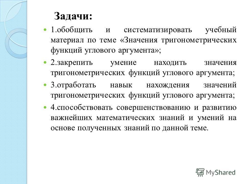 Задачи: 1. обобщить и систематизировать учебный материал по теме «Значения тригонометрических функций углового аргумента»; 2. закрепить умение находить значения тригонометрических функций углового аргумента; 3. отработать навык нахождения значений тр