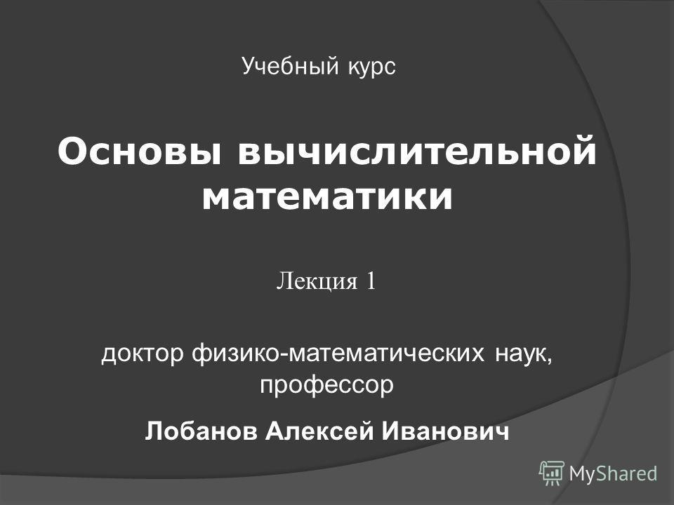 Учебный курс Основы вычислительной математики Лекция 1 доктор физико-математических наук, профессор Лобанов Алексей Иванович