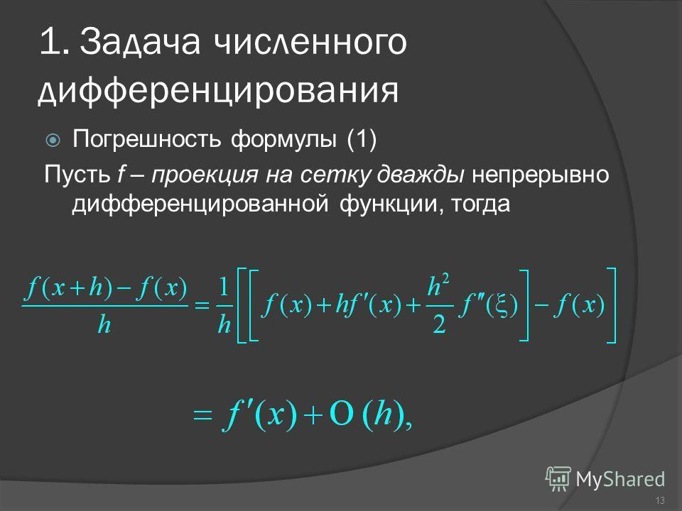 13 1. Задача численного дифференцирования Погрешность формулы (1) Пусть f – проекция на сетку дважды непрерывно дифференцированной функции, тогда