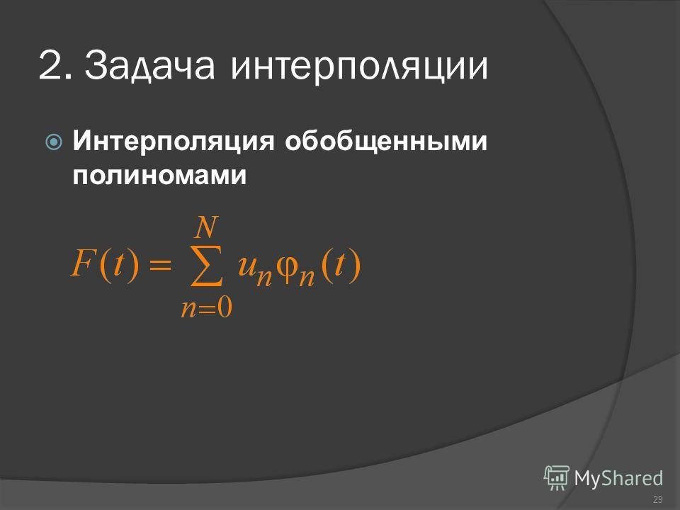 29 2. Задача интерполяции Интерполяция обобщенными полиномами