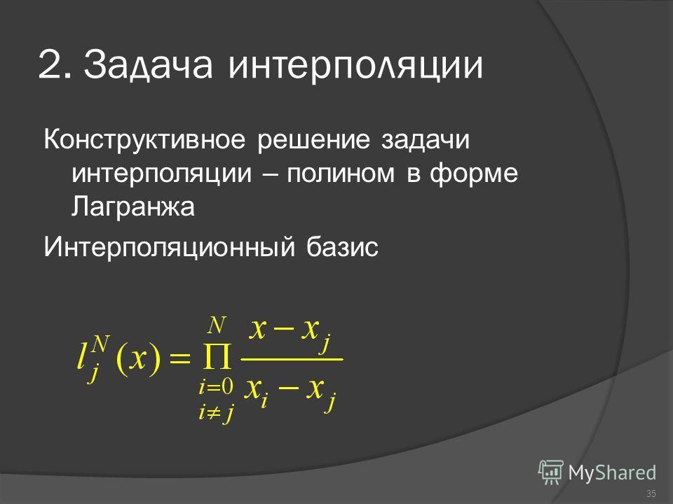35 2. Задача интерполяции Конструктивное решение задачи интерполяции – полином в форме Лагранжа Интерполяционный базис