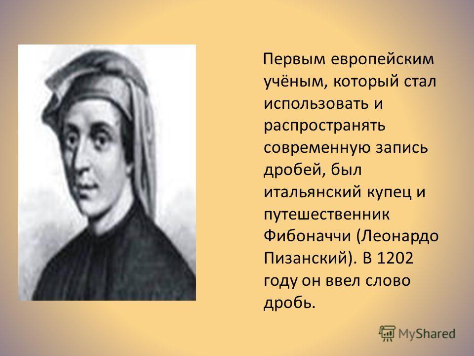 Первым европейским учёным, который стал использовать и распространять современную запись дробей, был итальянский купец и путешественник Фибоначчи (Леонардо Пизанский). В 1202 году он ввел слово дробь.