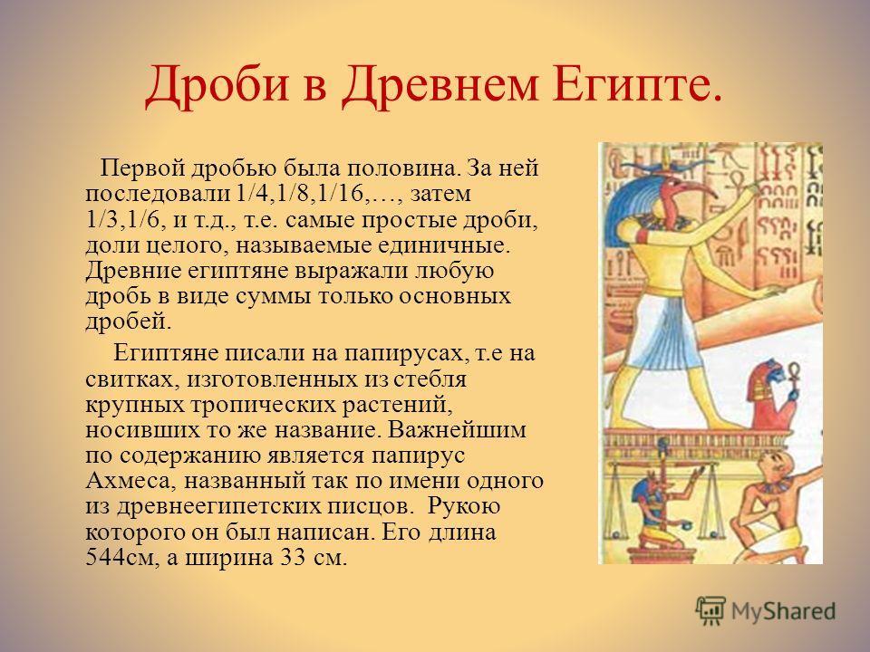 Дроби в Древнем Египте. Первой дробью была половина. За ней последовали 1/4,1/8,1/16,…, затем 1/3,1/6, и т.д., т.е. самые простые дроби, доли целого, называемые единичные. Древние египтяне выражали любую дробь в виде суммы только основных дробей. Еги