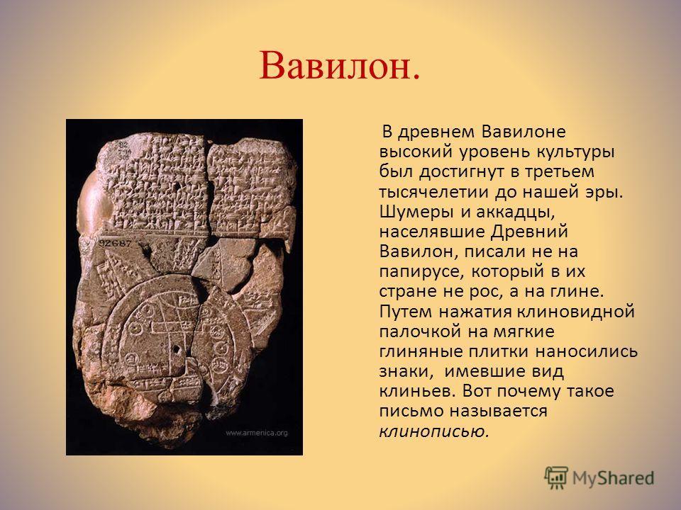 Вавилон. В древнем Вавилоне высокий уровень культуры был достигнут в третьем тысячелетии до нашей эры. Шумеры и аккадцы, населявшие Древний Вавилон, писали не на папирусе, который в их стране не рос, а на глине. Путем нажатия клиновидной палочкой на