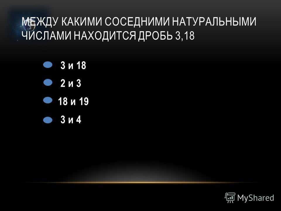 МЕЖДУ КАКИМИ СОСЕДНИМИ НАТУРАЛЬНЫМИ ЧИСЛАМИ НАХОДИТСЯ ДРОБЬ 3,18 3 и 18 2 и 3 18 и 19 3 и 4