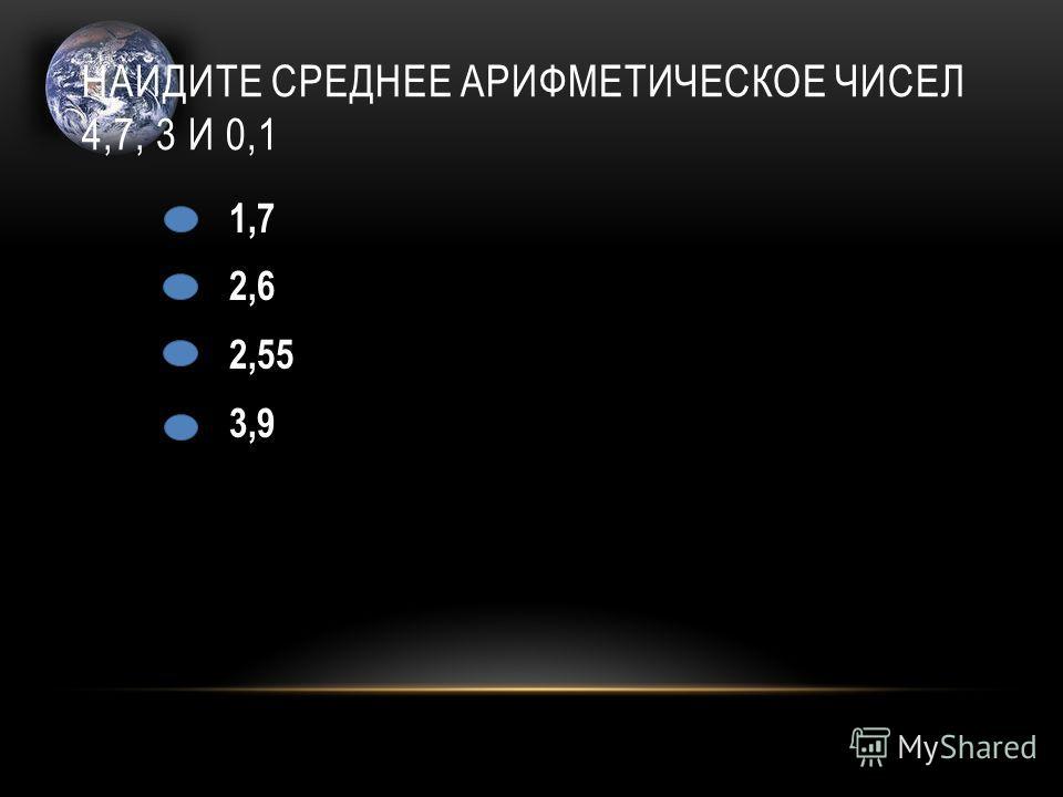 НАЙДИТЕ СРЕДНЕЕ АРИФМЕТИЧЕСКОЕ ЧИСЕЛ 4,7, 3 И 0,1 1,7 2,6 2,55 3,9