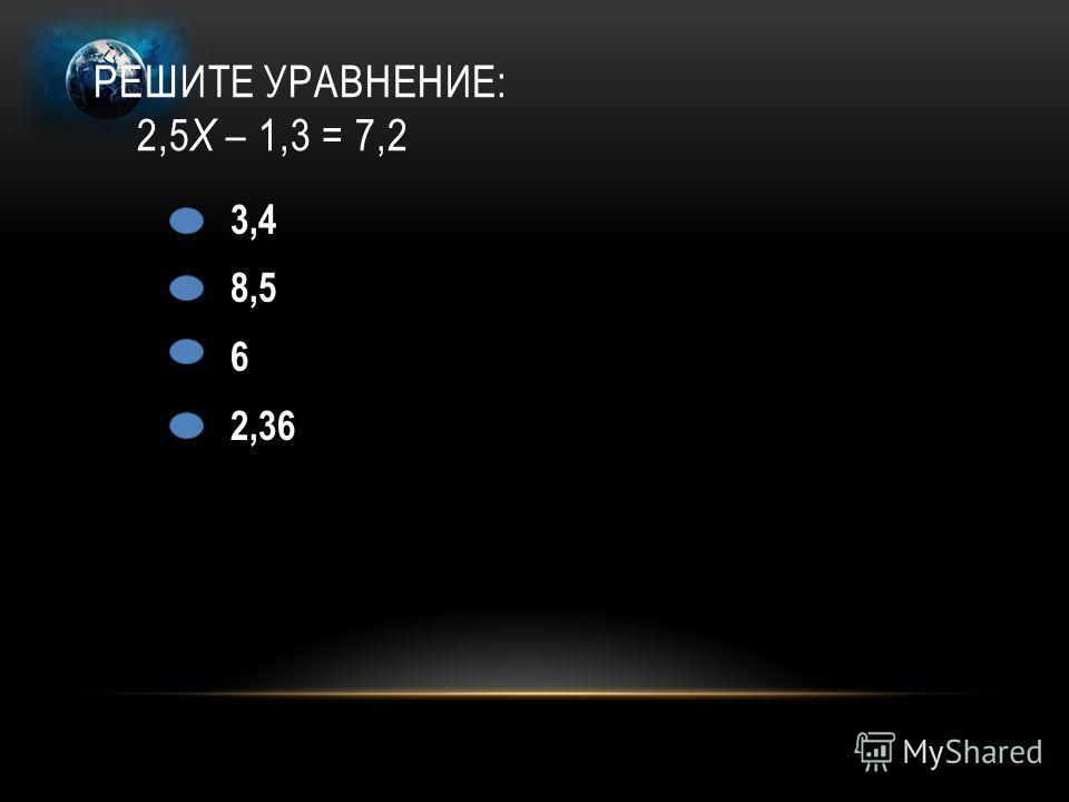 РЕШИТЕ УРАВНЕНИЕ: 2,5 Х – 1,3 = 7,2 3,4 8,5 6 2,36