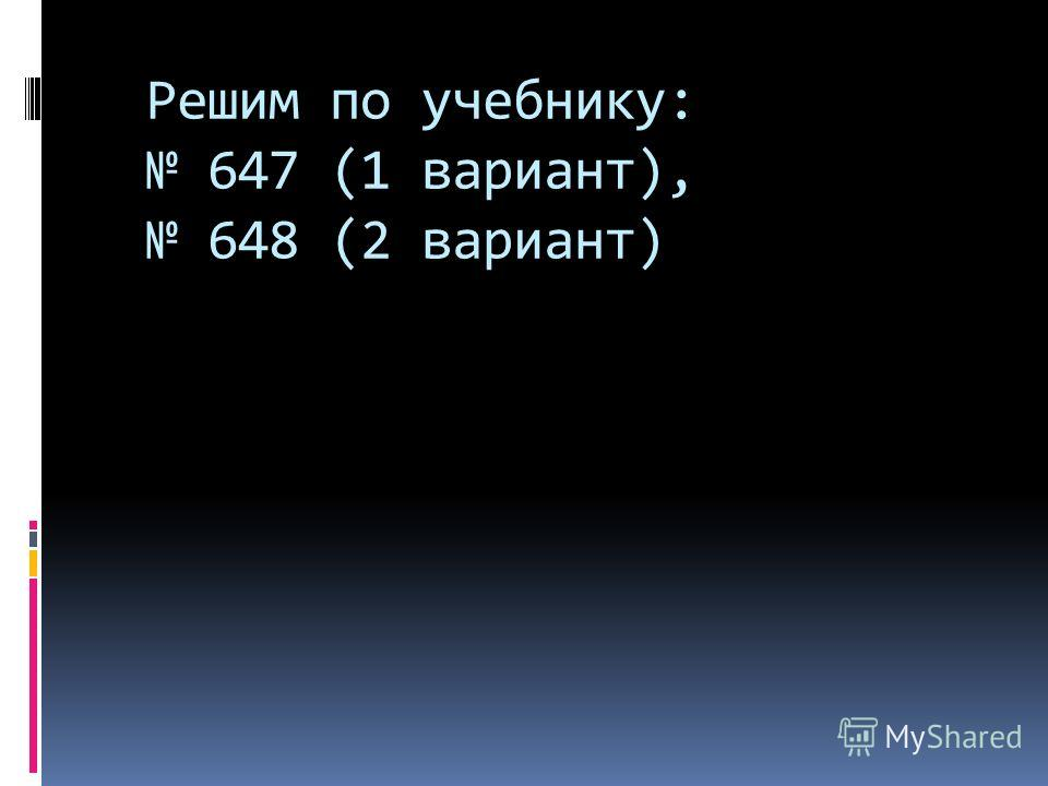 Решим по учебнику: 647 (1 вариант), 648 (2 вариант)