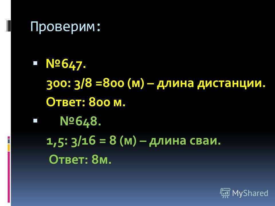 Проверим: 647. 300: 3/8 =800 (м) – длина дистанции. Ответ: 800 м. 648. 1,5: 3/16 = 8 (м) – длина сваи. Ответ: 8 м.
