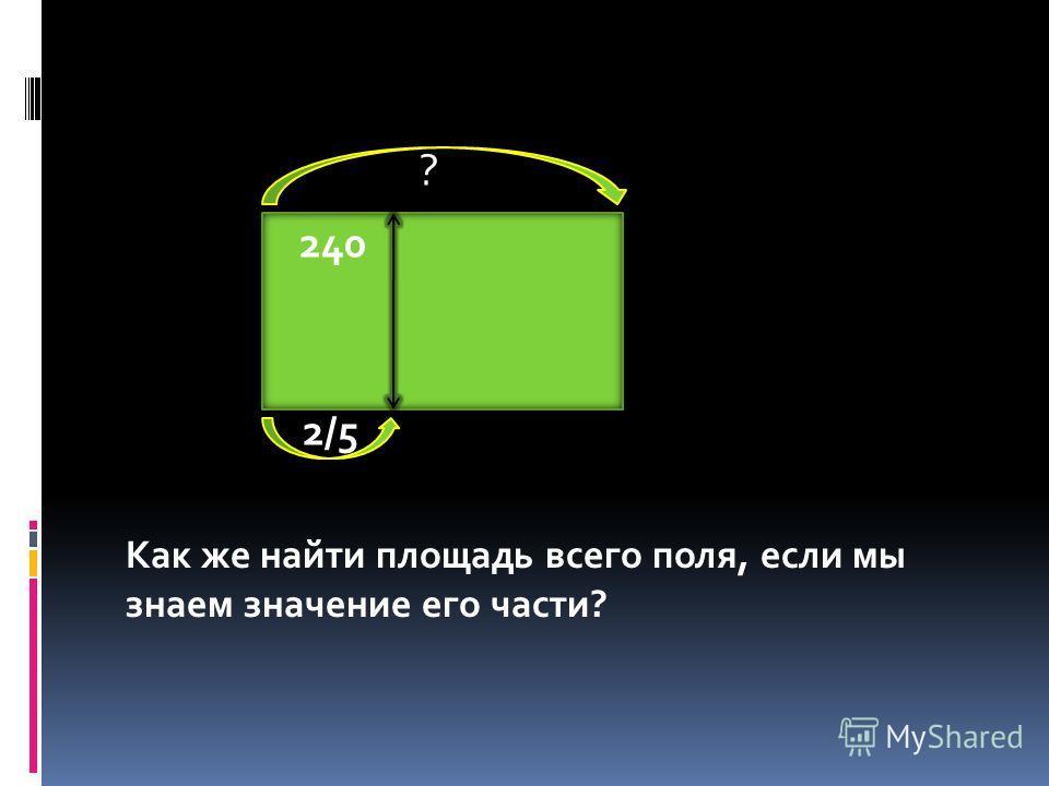 ? 240 2/5 Как же найти площадь всего поля, если мы знаем значение его части?
