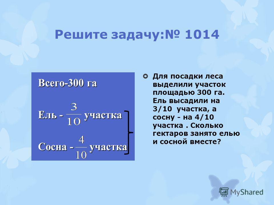 Решите задачу: 1014 Для посадки леса выделили участок площадью 300 га. Ель высадили на 3/10 участка, а сосну - на 4/10 участка. Сколько гектаров занято елью и сосной вместе?