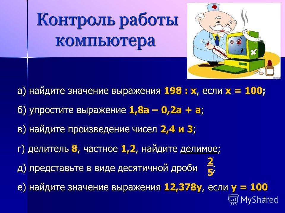 Контроль работы компьютера Контроль работы компьютера а) найдите значение выражения 198 : х, если х = 100; б) упростите выражение 1,8 а – 0,2 а + а; в) найдите произведение чисел 2,4 и 3; г) делитель 8, частное 1,2, найдите делимое; д) представьте в