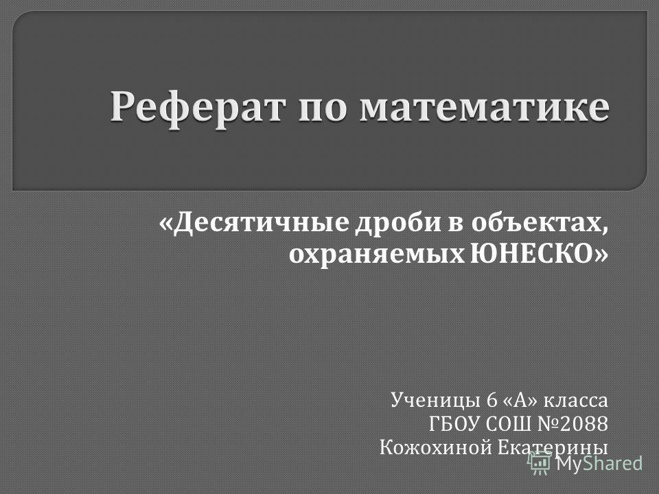 « Десятичные дроби в объектах, охраняемых ЮНЕСКО » Ученицы 6 « А » класса ГБОУ СОШ 2088 Кожохиной Екатерины