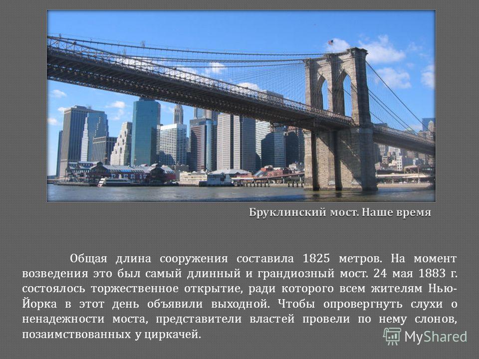 Общая длина сооружения составила 1825 метров. На момент возведения это был самый длинный и грандиозный мост. 24 мая 1883 г. состоялось торжественное открытие, ради которого всем жителям Нью - Йорка в этот день объявили выходной. Чтобы опровергнуть сл
