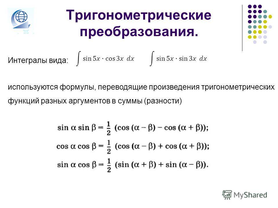 Тригонометрические преобразования. Интегралы вида: используются формулы, переводящие произведения тригонометрических функций разных аргументов в суммы (разности)