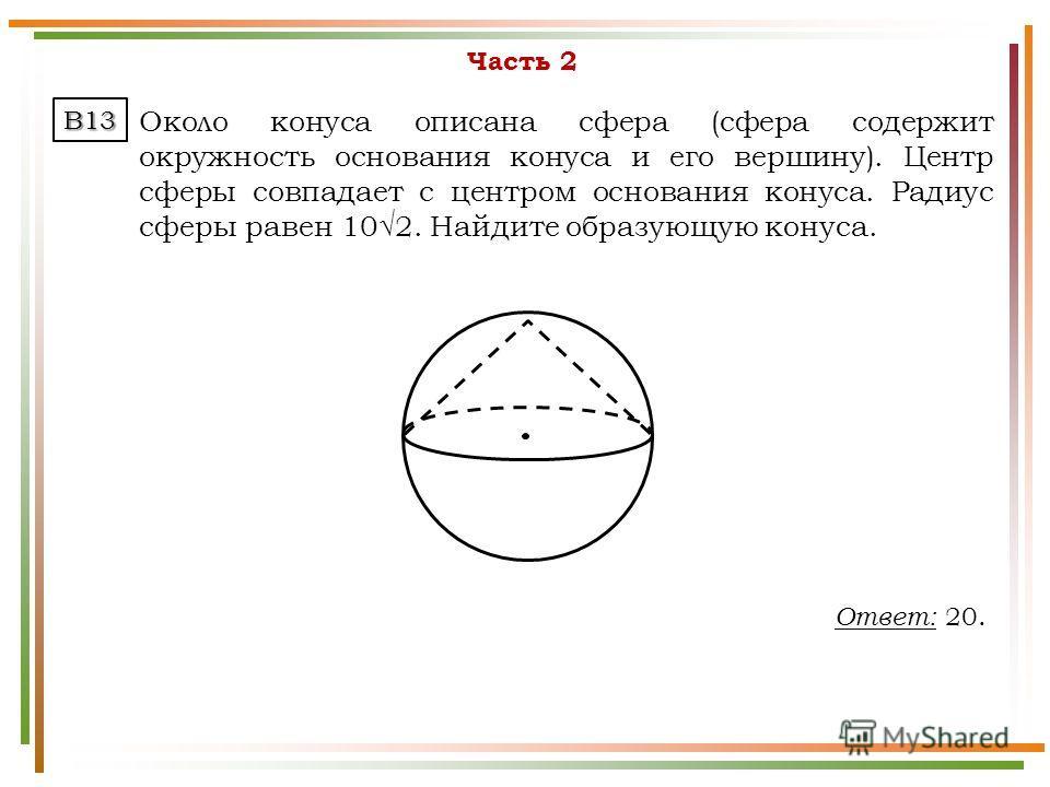 Часть 2 Около конуса описана сфера (сфера содержит окружность основания конуса и его вершину). Центр сферы совпадает с центром основания конуса. Радиус сферы равен 102. Найдите образующую конуса. B13 Ответ: 20.