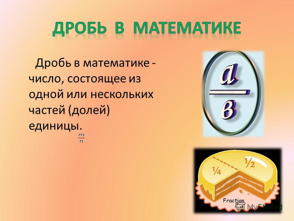 Дробь в математике - число, состоящее из одной или нескольких частей (долей) единицы.