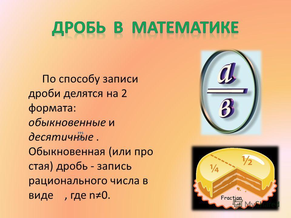 По способу записи дроби делятся на 2 формата: обыкновенные и десятичные. Обыкновенная (или про стая) дробь - запись рационального числа в виде, где n0.