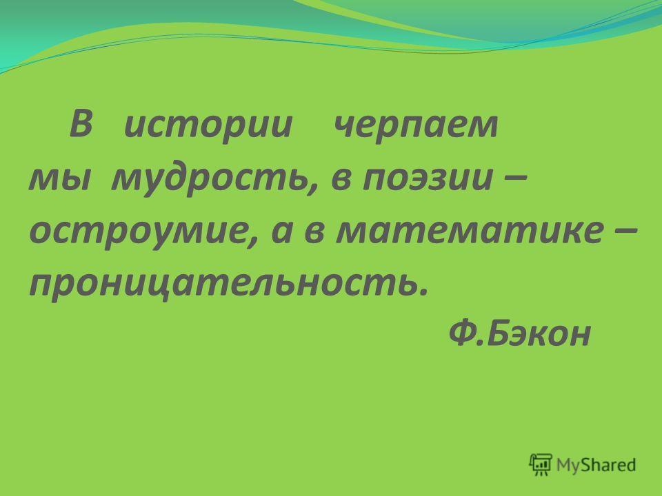 В истории черпаем мы мудрость, в поэзии – остроумие, а в математике – проницательность. Ф.Бэкон