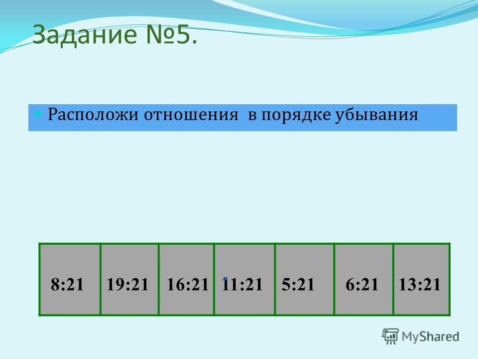 Задание 5. Расположи отношения в порядке убывания 16:216:218:2119:215:2111:2113:21