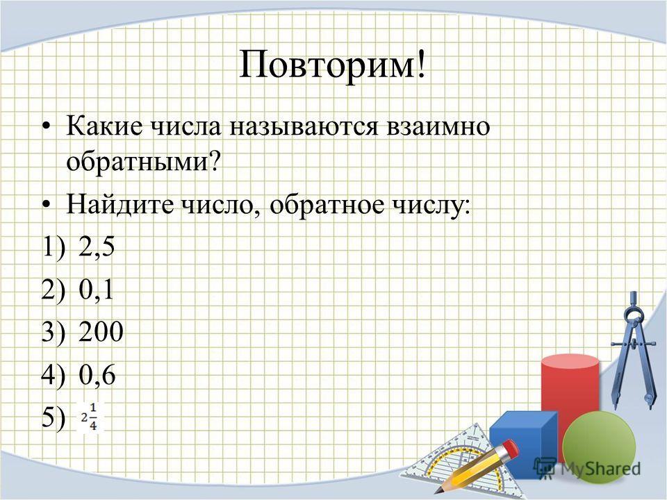 Повторим! Какие числа называются взаимно обратными? Найдите число, обратное числу: 1)2,5 2)0,1 3)200 4)0,6 5)