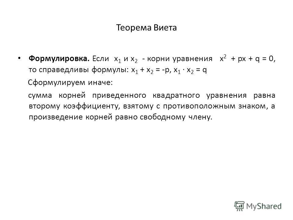 Теорема Виета Формулировка. Если x 1 и x 2 корни уравнения x 2 + px + q = 0, то справедливы формулы: x 1 + x 2 = -p, x 1 x 2 = q Сформулируем иначе: сумма корней приведенного квадратного уравнения равна второму коэффициенту, взятому с противоположным