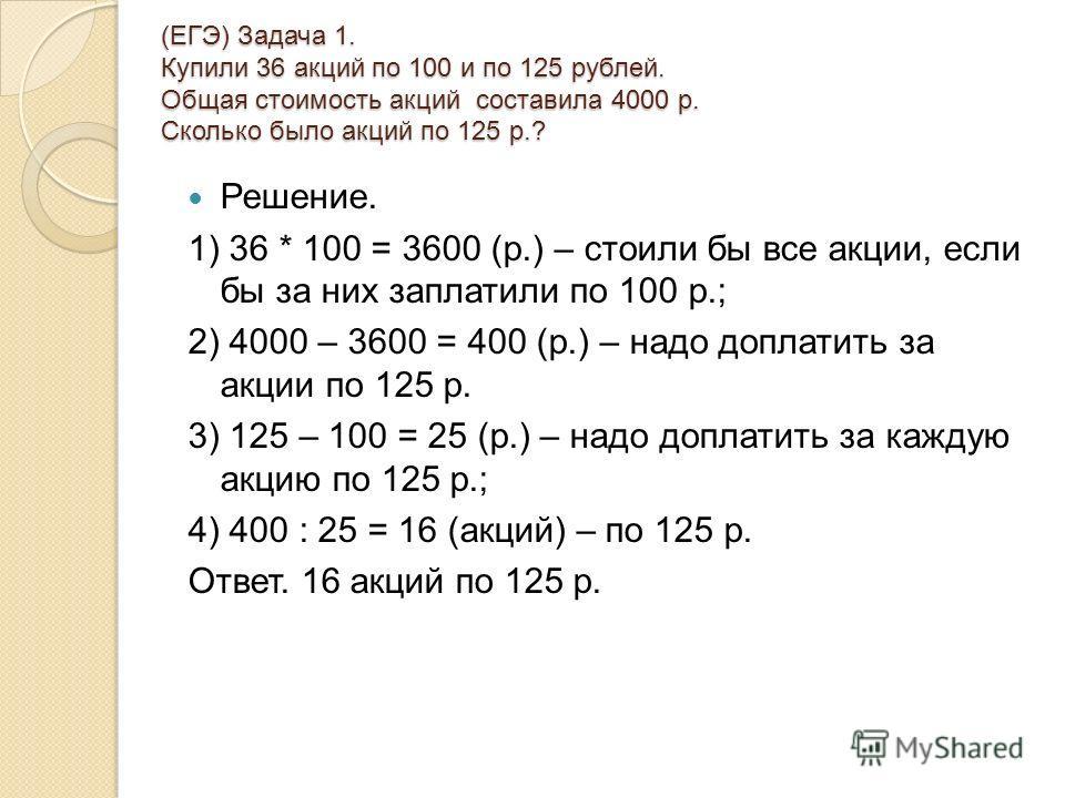 (ЕГЭ) Задача 1. Купили 36 акций по 100 и по 125 рублей. Общая стоимость акций составила 4000 р. Сколько было акций по 125 р.? (ЕГЭ) Задача 1. Купили 36 акций по 100 и по 125 рублей. Общая стоимость акций составила 4000 р. Сколько было акций по 125 р.