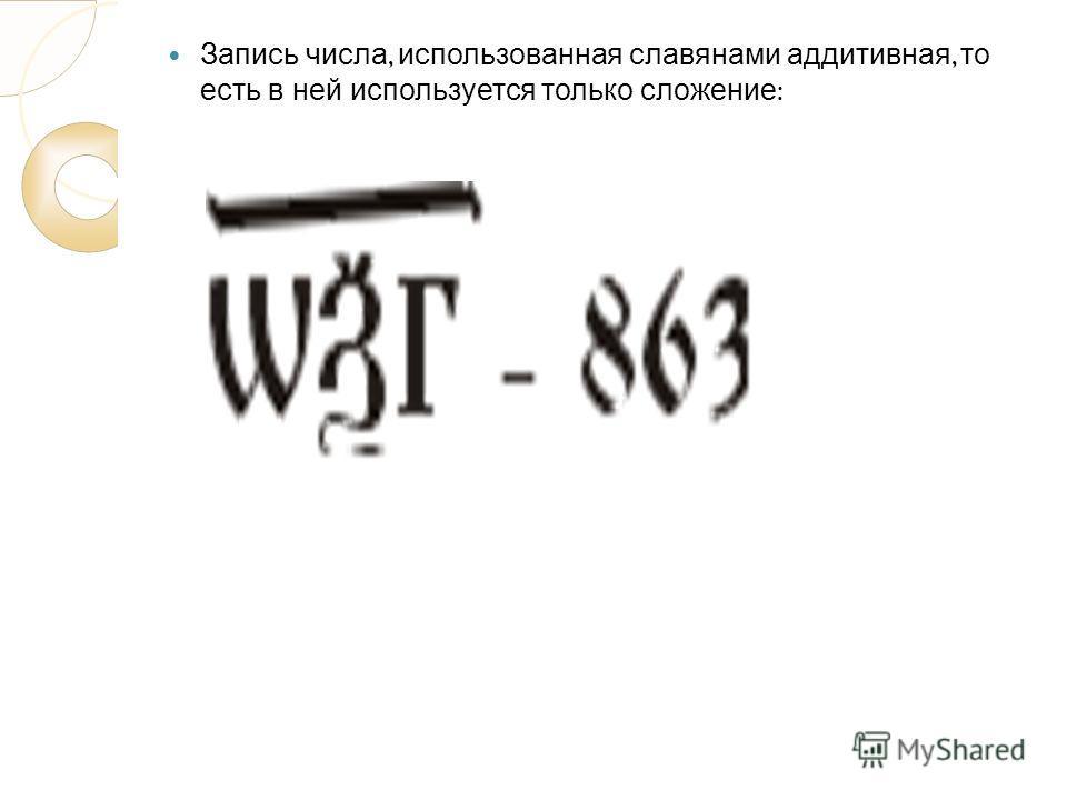Запись числа, использованная славянами аддитивная, то есть в ней используется только сложение :