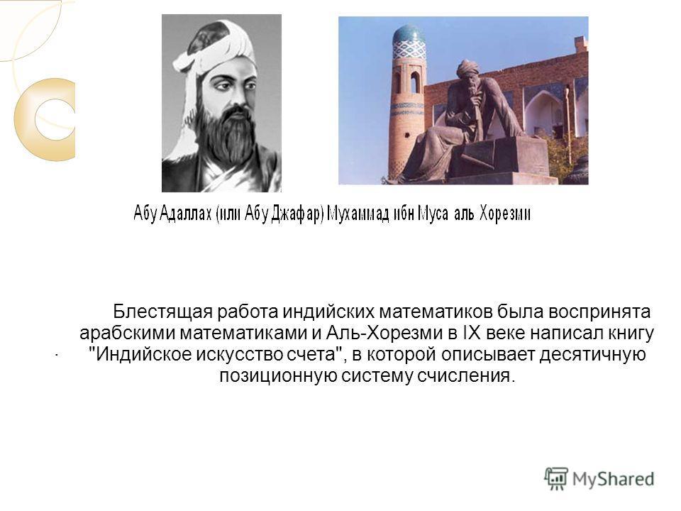 . Блестящая работа индийских математиков была воспринята арабскими математиками и Аль-Хорезми в IX веке написал книгу Индийское искусство счета, в которой описывает десятичную позиционную систему счисления.