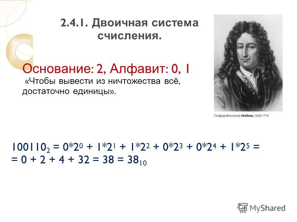 2.4.1. Двоичная система счисления. Основание : 2, Алфавит : 0, 1 « Чтобы вывести из ничтожества всё, достаточно единицы ». 100110 2 = 0*2 0 + 1*2 1 + 1*2 2 + 0*2 3 + 0*2 4 + 1*2 5 = = 0 + 2 + 4 + 32 = 38 = 38 10