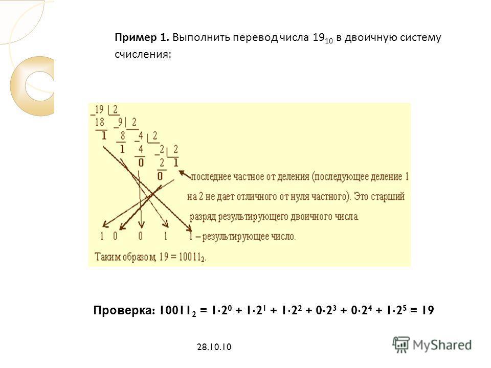 Проверка : 10011 2 = 1 2 0 + 1 2 1 + 1 2 2 + 0 2 3 + 0 2 4 + 1 2 5 = 19 28.10.10 Пример 1. Выполнить перевод числа 19 10 в двоичную систему счисления: